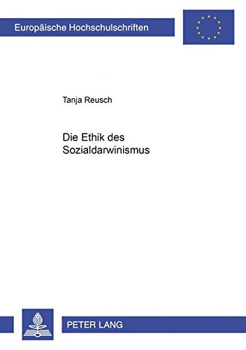Die Ethik des Sozialdarwinismus (Europäische Hochschulschriften / European University Studies / Publications Universitaires Européennes / Reihe 20: ... Philosophy / Série 20: Philosophie, Band 619)