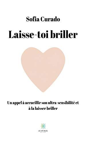 Laisse-toi briller: Un appel à accueillir son ultra-sensibilité et la laisser briller (LE LYS BLEU) (French Edition)