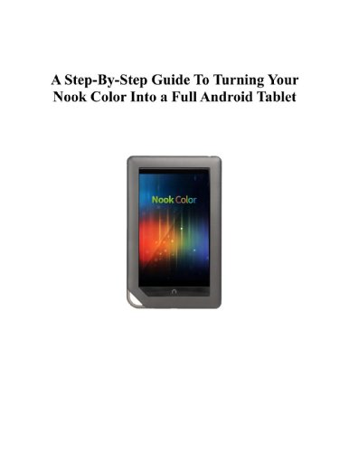 A Step-By-Step Guide To Turning Your Nook Color Into a Full Android Tablet (The Best Way To Transform Your Nook Into a Full Android Tablet Book 4) (English Edition)