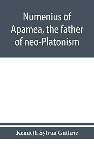 Numenius of Apamea, the father of neo-Platonism; works, biography, message, sources, and influence