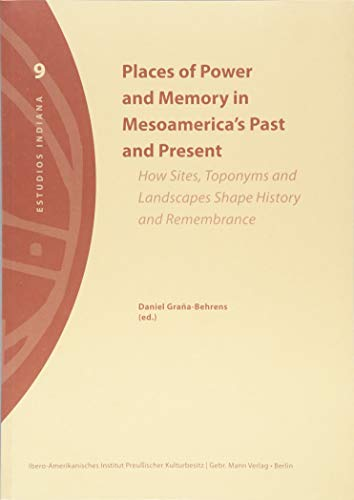 Places of Power and Memory in Mesoamerica's Past and Present: How Sites, Toponymus ans Landscapes Shape History and Remembrance (Estudios Indiana, Band 9)