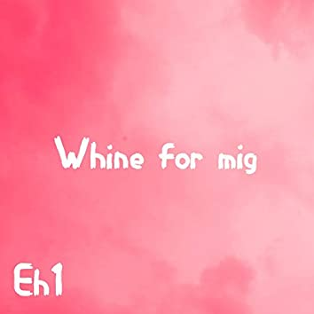 Whine for mig