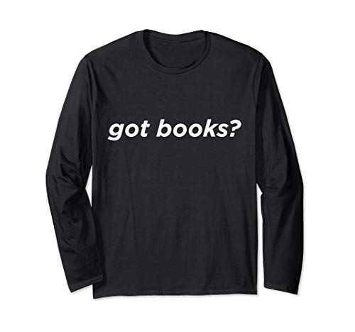 Got Books? Funny Cool Reading Reader Long Sleeve T-Shirt