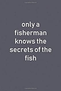 Only A Fisherman Knows The Secrets Of The Fish: Awesome Lined Notebooks