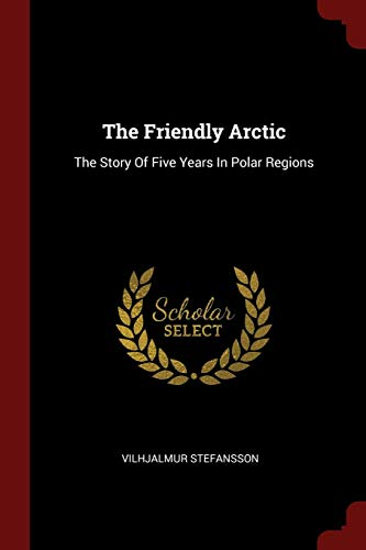 Compare Textbook Prices for The Friendly Arctic: The Story Of Five Years In Polar Regions  ISBN 9781376301359 by Stefansson, Vilhjalmur