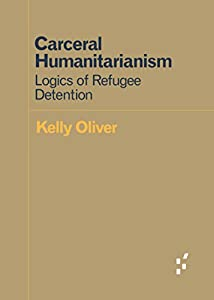 Carceral Humanitarianism: Logics of Refugee Detention (Forerunners: Ideas First)