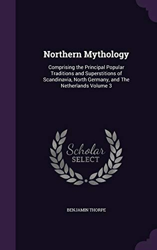 Northern Mythology: Comprising the Principal Popular Traditions and Superstitions of Scandinavia, North Germany, and The Netherlands Volume 3