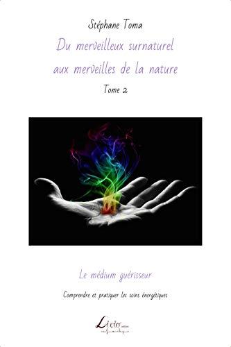Le médium guérisseur: Comprendre et pratiquer les soins énergétiques (Du merveilleux surnaturel aux merveilles de la nature t. 2)