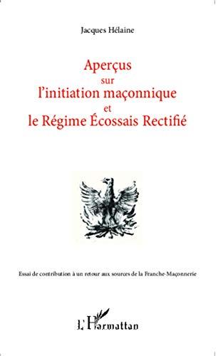 Aperçus sur l'initiation maçonnique et le Régime Ecossais Rectifié: Essai de contribution à un retour aux sources de la Franche-Maçonnerie