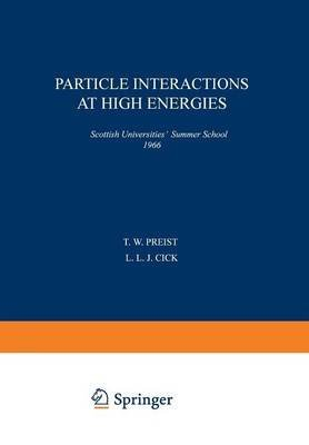 [Particle Interactions at High Energies: Scottish Universities' Summer School 1966] (By: T. W. Preist) [published: September, 2014]