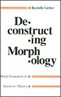 Deconstructing Morphology: Word Formation in Syntactic Theory