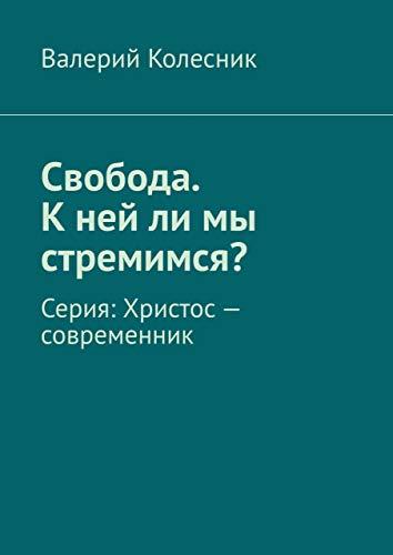 Свобода. Кнейли мы стремимся?: Серия: Христос— современник (Russian Edition)