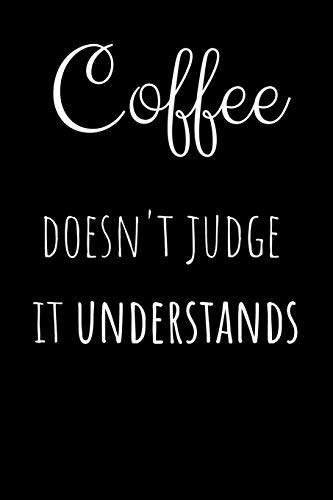 Coffee Doesn't Judge It Understands: Funny Coffee Notebook Lined (6