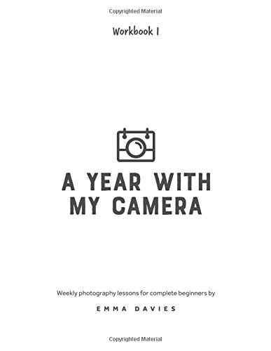 A Year With My Camera, Book 1: The ultimate photography workshop for complete beginners (Volume 1)
