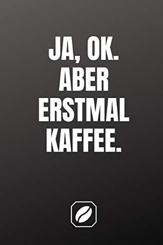 Ja, ok. Aber erstmal Kaffee.: Notizbuch • A5 • 120 Seiten mit Dot Grid • Schreibheft Handlich • Kaffee Kult Spruch • Kaffeklatsch • Nettes Dankeschön ... • Satire • Skizzenbuch • Punkteraster • Kunst