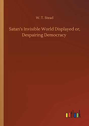 Satan's Invisible World Displayed or, Despairing Democracy