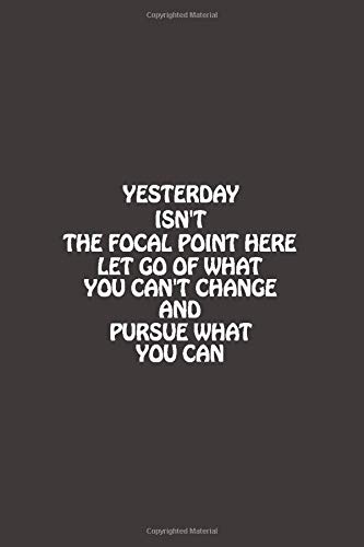 Yesterday Isn't The Focal Point Here, Let Go Of What You Can't Change And Pursue What You Can: Lined Notebook / Journal Gift, 120 Pages, 6x9,Softcover, Matte Finish.