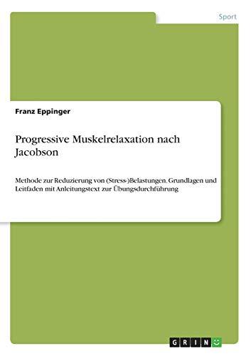 Progressive Muskelrelaxation nach Jacobson: Methode zur Reduzierung von (Stress-)Belastungen. Grundlagen und Leitfaden mit Anleitungstext zur Übungsdurchführung