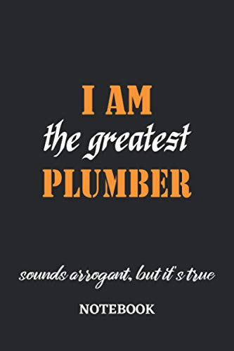 I am the Greatest Plumber sounds arrogant, but it's true Notebook: 6x9...