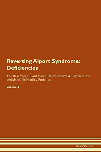Reversing Alport Syndrome: Deficiencies The Raw Vegan Plant-Based Detoxification & Regeneration Workbook for Healing Patients. Volume 4