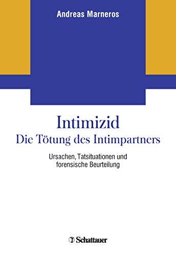 Intimizid - Die Tötung des Intimpartners: Ursachen, Tatsituationen und forensische Beurteilung