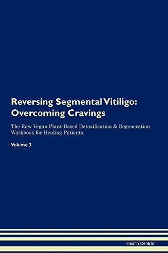 Reversing Segmental Vitiligo: Overcoming Cravings The Raw Vegan Plant-Based Detoxification & Regeneration Workbook for Healing Patients. Volume 3