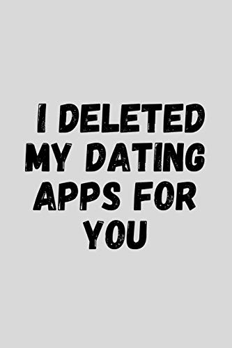 """I Deleted My Dating Apps For You: Funny Sarcastic Couples Journal Composition Notebook For Boyfriend Girlfriend (6\"""" x 9\"""") 120 Blank Lined Pages"""