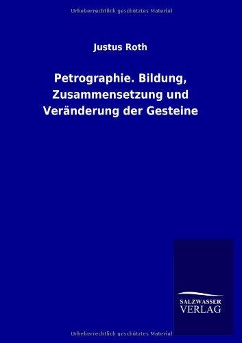 Petrographie. Bildung, Zusammensetzung und Veränderung der Gesteine