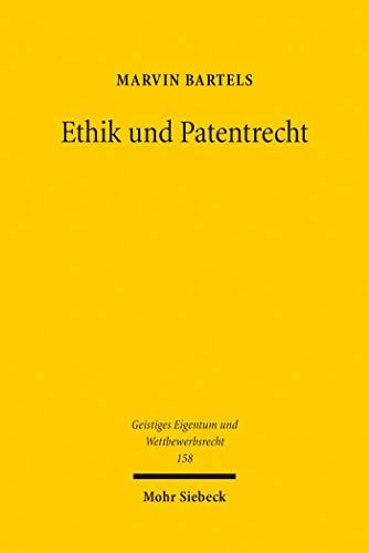 Ethik und Patentrecht: Verhältnisse und Wechselwirkungen zwischen Ethik und Patentrecht vor dem Hintergrund innovativer Biotechnologien (Geistiges Eigentum und Wettbewerbsrecht)