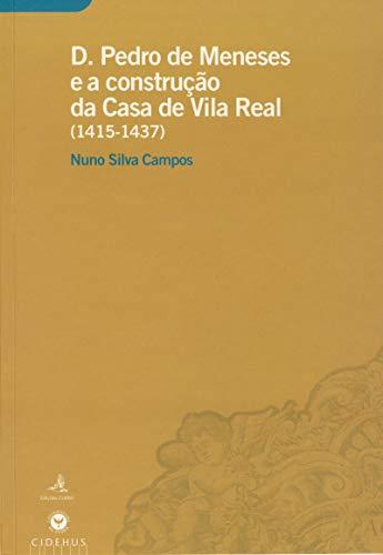 D. Pedro de Meneses e a construção da Casa de Vila Real (1415-1437) (Portuguese Edition)