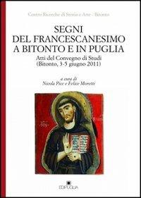 Segni del francescanesimo a Bitonto e in Puglia. Atti del Convegno di Studi (Bitonto, 3-5 giugno 2011) (Il grifo)