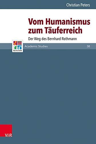 Vom Humanismus zum Täuferreich: Der Weg des Bernhard Rothmann (Refo500 Academic Studies (R5AS))