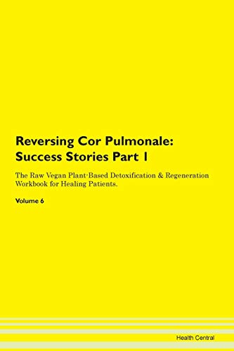 Reversing Cor Pulmonale: Testimonials for Hope. From Patients with Different Diseases Part 1 The Raw Vegan Plant-Based Detoxification & Regeneration Workbook for Healing Patients. Volume 6