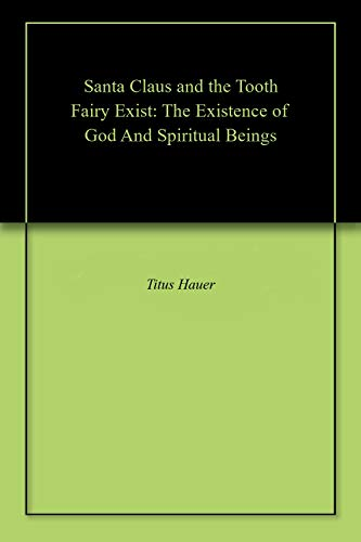 Santa Claus and the Tooth Fairy Exist: The Existence of God And Spiritual Beings