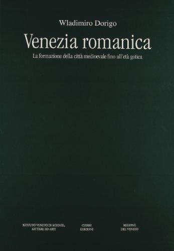 Venezia romanica. La formazione della città medioevale fino all'età gotica (Monumenta veneta)