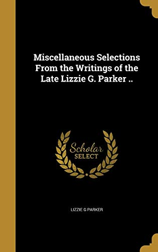 Miscellaneous Selections From the Writings of the Late Lizzie G. Parker ..