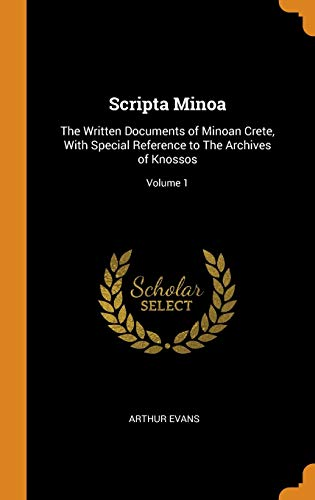 Scripta Minoa: The Written Documents of Minoan Crete, With Special Reference to The Archives of Knossos; Volume 1