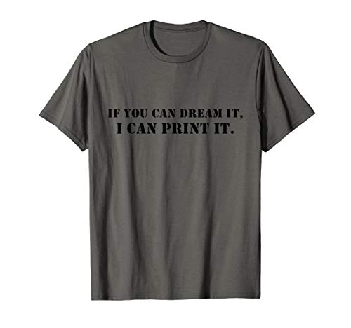 If you can dream it, I can print it - Funny 3D Printer Lover T-Shirt