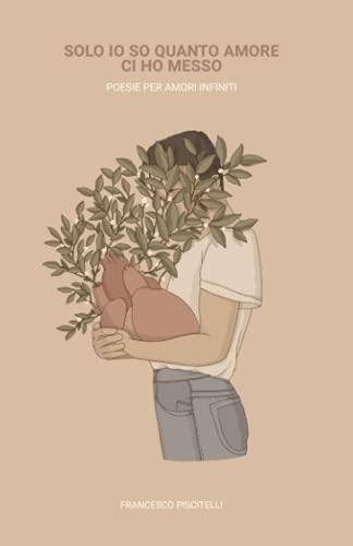 Solo io so quanto amore ci ho messo: Poesie per amori infiniti