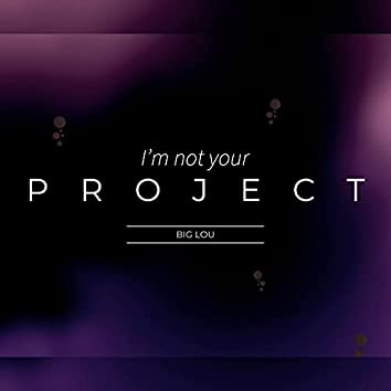 I'm Not Your Project