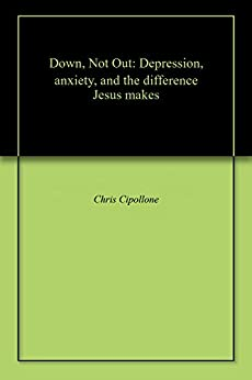 Down, Not Out: Depression, anxiety, and the difference Jesus makes by [Chris Cipollone]