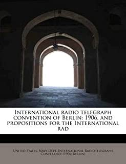 [International Radio Telegraph Convention of Berlin: 1906, and Propositions for the International Rad] (By: International Radiotelegraph Conference) [published: August, 2011]