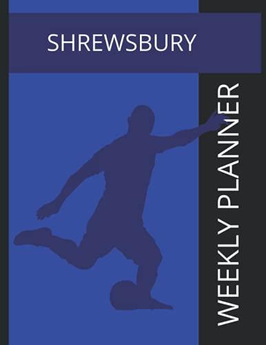 Shrewsbury: Shrewsbury Town FC Weekly Planner, Shrewsbury Town Football Club Notebook, Shrewsbury Town FC Diary