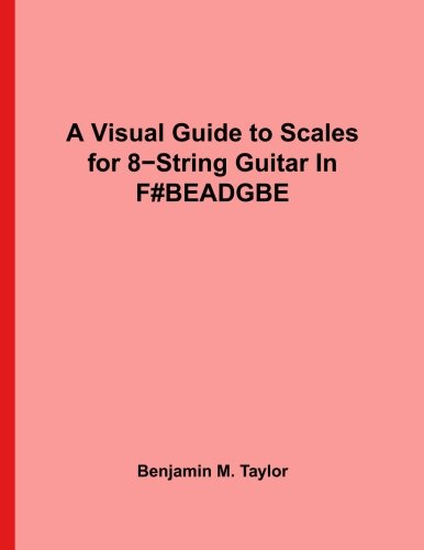 A Visual Guide to Scales for 8-String Guitar In F#BEADGBE': A Reference Text for Classical, Modal, Blues, Jazz and Exotic Scales (Fingerboard Charts ... Scales on Stringed Instruments) (Volume 2)