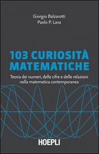 103 curiosità matematiche. Teoria dei numeri, delle cifre e delle relazioni nella matematica contemporanea