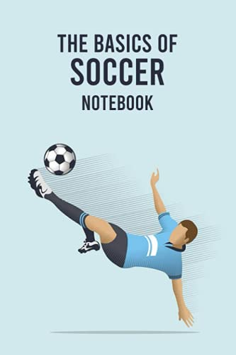 The Basics of Soccer Notebook: Notebook Journal  Diary/ Lined - Size 6x9...