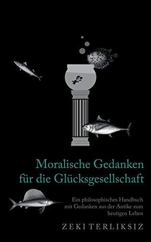 Moralische Gedanken für die Glücksgesellschaft: Ein philosophisches Handbuch mit Gedanken aus der Antike zum heutigen Leben