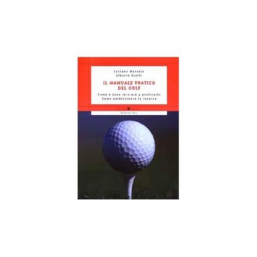 Il manuale pratico del golf. Come e dove iniziare a praticarlo. Come perfezionare la tecnica