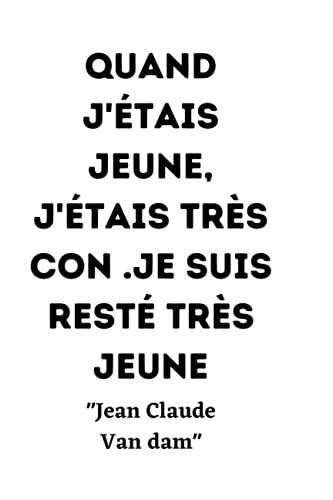 Quand j'étais jeune, j'étais très con. Je suis resté très jeune.: jean Claude van Damme citation du célèbre acteur de cinéma et pratiquants d'arts ... un carnet de note 120 pages pour les fans