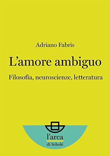 L'amore ambiguo: Filosofia, neuroscienze, letteratura